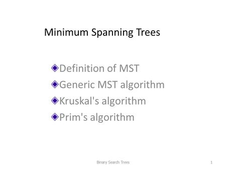 Minimum Spanning Trees Definition of MST Generic MST algorithm Kruskal's algorithm Prim's algorithm Binary Search Trees1.