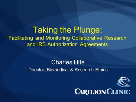 Taking the Plunge: Facilitating and Monitoring Collaborative Research and IRB Authorization Agreements Charles Hite Director, Biomedical & Research Ethics.