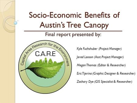 Socio-Economic Benefits of Austin's Tree Canopy Final report presented by: Kyle Fuchshuber (Project Manager) Jerad Laxson (Asst. Project Manager) Megan.