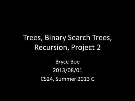 Trees, Binary Search Trees, Recursion, Project 2 Bryce Boe 2013/08/01 CS24, Summer 2013 C.