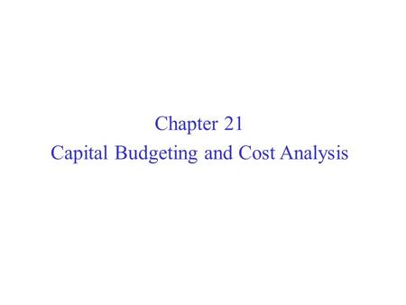 Chapter 21 Capital Budgeting and Cost Analysis. Project and Time Dimensions of Capital Budgeting.