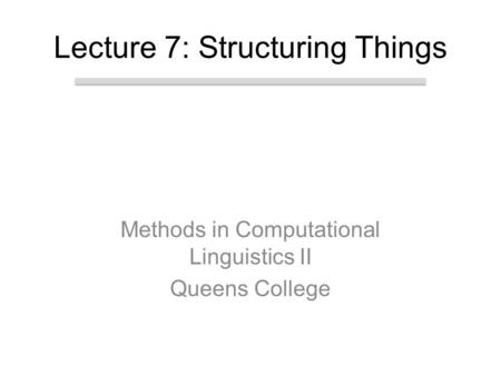 Methods in Computational Linguistics II Queens College Lecture 7: Structuring Things.