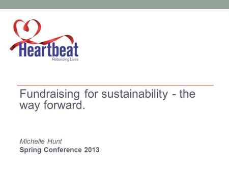Fundraising for sustainability - the way forward. Michelle Hunt Spring Conference 2013.