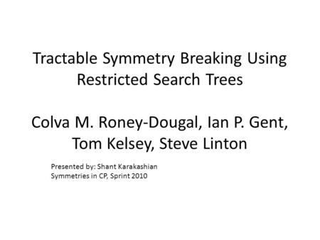 Tractable Symmetry Breaking Using Restricted Search Trees Colva M. Roney-Dougal, Ian P. Gent, Tom Kelsey, Steve Linton Presented by: Shant Karakashian.