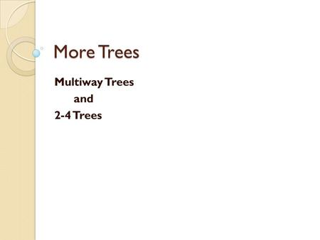 More Trees Multiway Trees and 2-4 Trees. Motivation of Multi-way Trees Main memory vs. disk ◦ Assumptions so far: ◦ We have assumed that we can store.