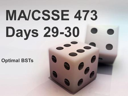 MA/CSSE 473 Days 29-30 Optimal BSTs. MA/CSSE 473 Days 29-30 Student Questions? Expected Lookup time in a Binary Search Tree Optimal static Binary Search.