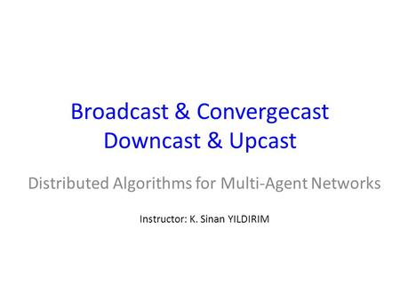 Broadcast & Convergecast Downcast & Upcast Distributed Algorithms for Multi-Agent Networks Instructor: K. Sinan YILDIRIM.
