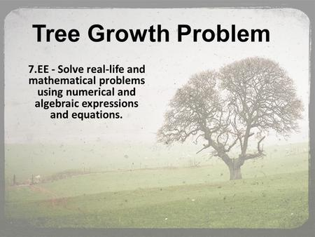 Tree Growth Problem 7.EE - Solve real-life and mathematical problems using numerical and algebraic expressions and equations.