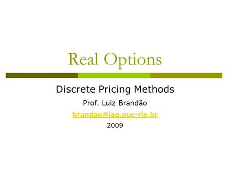 Real Options Discrete Pricing Methods Prof. Luiz Brandão 2009.