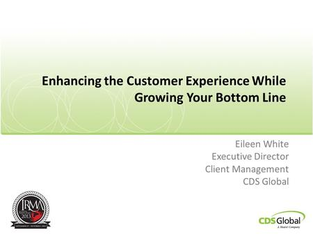 Enhancing the Customer Experience While Growing Your Bottom Line Eileen White Executive Director Client Management CDS Global.