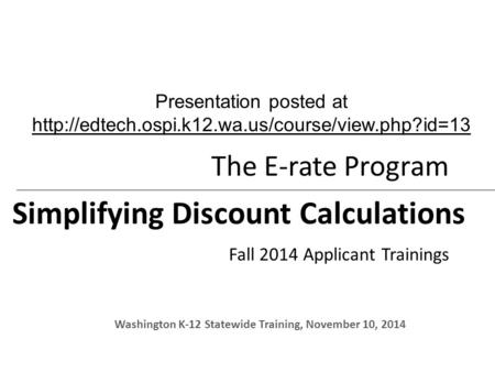 The E-rate Program Simplifying Discount Calculations Fall 2014 Applicant Trainings Washington K-12 Statewide Training, November 10, 2014 Presentation posted.
