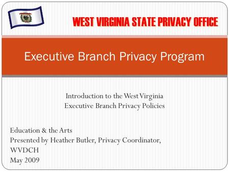 Introduction to the West Virginia Executive Branch Privacy Policies Executive Branch Privacy Program Education & the Arts Presented by Heather Butler,