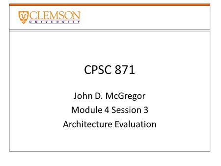 CPSC 871 John D. McGregor Module 4 Session 3 Architecture Evaluation.
