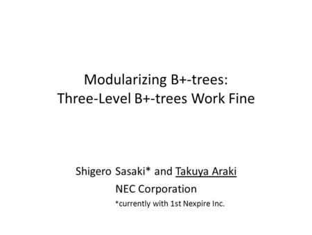 Modularizing B+-trees: Three-Level B+-trees Work Fine Shigero Sasaki* and Takuya Araki NEC Corporation * currently with 1st Nexpire Inc.