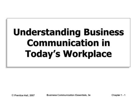 © Prentice Hall, 2007 Business Communication Essentials, 3eChapter 1 - 1 Understanding Business Communication in Today's Workplace.