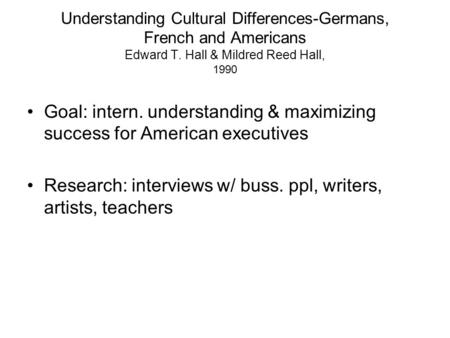 Understanding Cultural Differences-Germans, French and Americans Edward T. Hall & Mildred Reed Hall, 1990 Goal: intern. understanding & maximizing success.