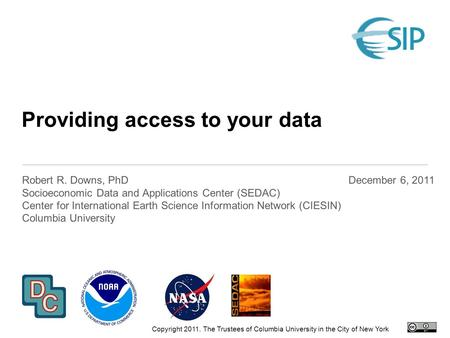 Providing access to your data Robert R. Downs, PhD Socioeconomic Data and Applications Center (SEDAC) Center for International Earth Science Information.