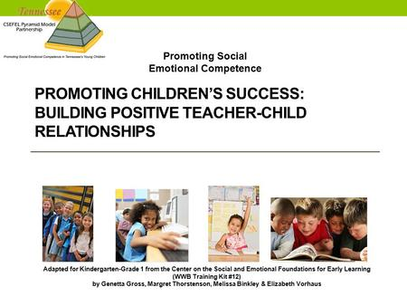 PROMOTING CHILDREN'S SUCCESS: BUILDING POSITIVE TEACHER-CHILD RELATIONSHIPS Adapted for Kindergarten-Grade 1 from the Center on the Social and Emotional.