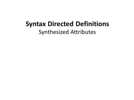 Syntax Directed Definitions Synthesized Attributes