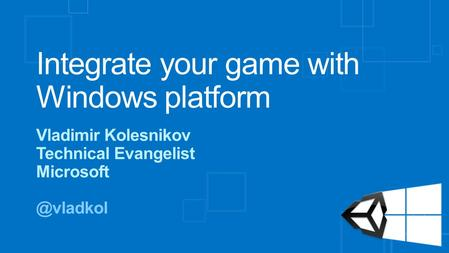 Integrate your game with Windows platform Vladimir Kolesnikov Technical Evangelist