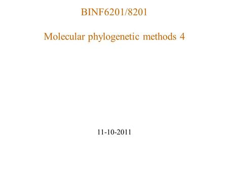 BINF6201/8201 Molecular phylogenetic methods 4 11-10-2011.
