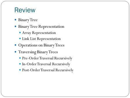 Review Binary Tree Binary Tree Representation Array Representation Link List Representation Operations on Binary Trees Traversing Binary Trees Pre-Order.