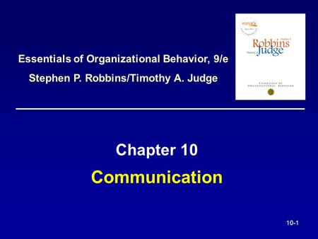 10-1 Communication Chapter 10 Essentials of Organizational Behavior, 9/e Stephen P. Robbins/Timothy A. Judge.