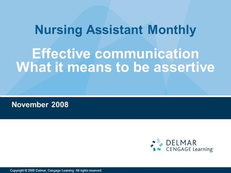 Nursing Assistant Monthly Copyright © 2008 Delmar, Cengage Learning. All rights reserved. Effective communication What it means to be assertive November.