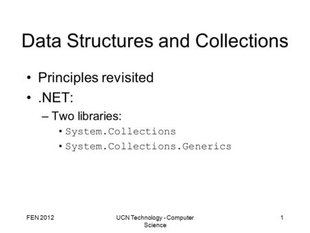 FEN 2012UCN Technology - Computer Science 1 Data Structures and Collections Principles revisited.NET: –Two libraries: System.Collections System.Collections.Generics.