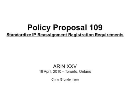 Policy Proposal 109 Standardize IP Reassignment Registration Requirements ARIN XXV 18 April, 2010 – Toronto, Ontario Chris Grundemann.