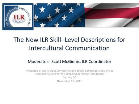 The New ILR Skill- Level Descriptions for Intercultural Communication Moderator: Scott McGinnis, ILR Coordinator Presented at the Annual Convention and.