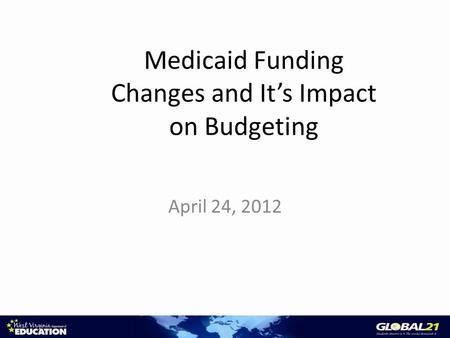 Medicaid Funding Changes and It's Impact on Budgeting April 24, 2012.