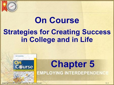 5 | 1 Copyright © 2014 Cengage Learning. All rights reserved. Strategies for Creating Success in College and in Life On Course Chapter 5 EMPLOYING INTERDEPENDENCE.