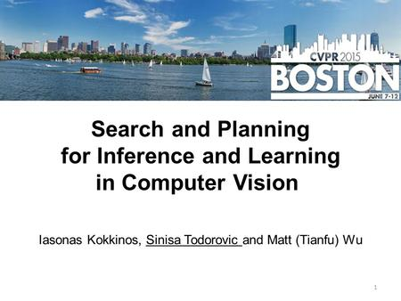 Search and Planning for Inference and Learning in Computer Vision Iasonas Kokkinos, Sinisa Todorovic and Matt (Tianfu) Wu 1.