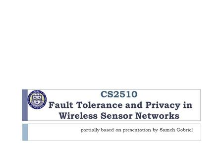 CS2510 Fault Tolerance and Privacy in Wireless Sensor Networks partially based on presentation by Sameh Gobriel.