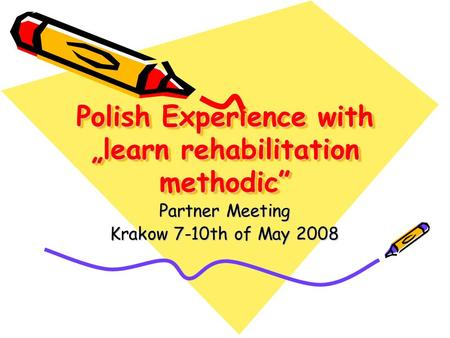 "Polish Experience with ""learn rehabilitation methodic"" Partner Meeting Krakow 7-10th of May 2008."