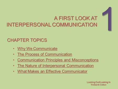 Looking Out/Looking In Thirteenth Edition 1 A FIRST LOOK AT INTERPERSONAL COMMUNICATION CHAPTER TOPICS Why We Communicate The Process of Communication.