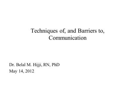 Techniques of, and Barriers to, Communication Dr. Belal M. Hijji, RN, PhD May 14, 2012.