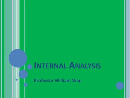 I NTERNAL A NALYSIS Professor William Wan. O BJECTIVES Introduce Core Competence Analysis: 1 st Component Value Chain 2 nd Component: RBV 4 Criteria Finally: