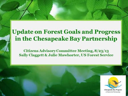 Update on Forest Goals and Progress in the Chesapeake Bay Partnership Citizens Advisory Committee Meeting, 8/23/13 Sally Claggett & Julie Mawhorter, US.