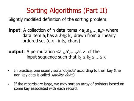 Sorting Algorithms (Part II) Slightly modified definition of the sorting problem: input: A collection of n data items where data item a i has a key, k.