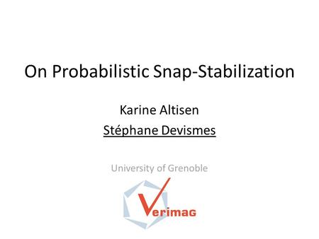 On Probabilistic Snap-Stabilization Karine Altisen Stéphane Devismes University of Grenoble.