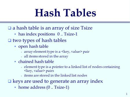 1 Hash Tables  a hash table is an array of size Tsize  has index positions 0.. Tsize-1  two types of hash tables  open hash table  array element type.