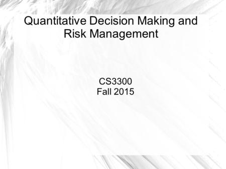 Quantitative Decision Making and Risk Management CS3300 Fall 2015.
