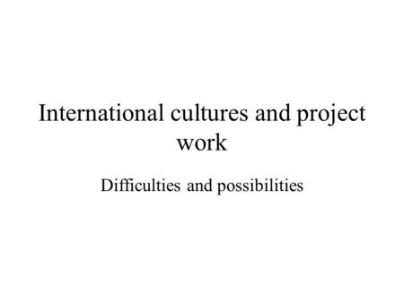 International cultures and project work Difficulties and possibilities.