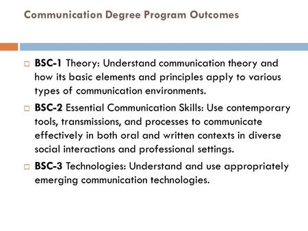 Communication Degree Program Outcomes  BSC-1 Theory: Understand communication theory and how its basic elements and principles apply to various types.