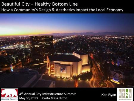 Beautiful City – Healthy Bottom Line How a Community's Design & Aesthetics Impact the Local Economy May 30, 2013 Costa Mesa Hilton Ken Ryan 4 th Annual.