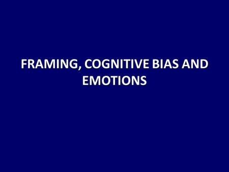 FRAMING, COGNITIVE BIAS AND EMOTIONS. How you frame an issue is very much a process of communication- both sending and receiving.