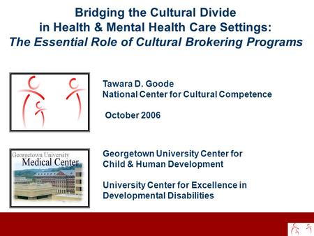 Bridging the Cultural Divide in Health & Mental Health Care Settings: The Essential Role of Cultural Brokering Programs Tawara D. Goode National Center.