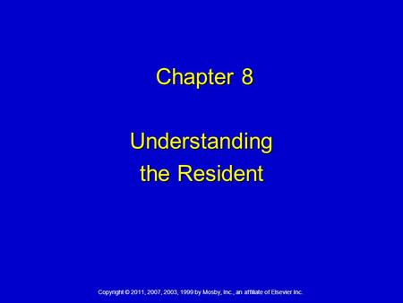 Copyright © 2011, 2007, 2003, 1999 by Mosby, Inc., an affiliate of Elsevier Inc. Chapter 8 Chapter 8 Understanding the Resident.
